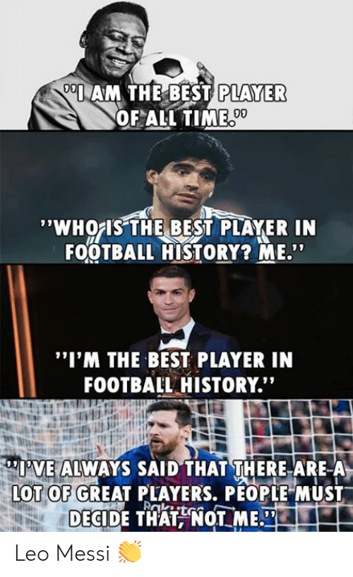 """whois: AM THE BEST  PLAYER  OF ALL TIME  09  'WHOIS THE BEST PLAYER IN  FOOTBALL HISTORY? ME""""  """"I'M THE BEST PLAYER IN  FOOTBAIL HISTORY.""""  I'VE ALWAYS SAID THAT THERE ARE-A  OT OF GREAT PLAYERS, PÉOPLE MUST  DECIDE THATNOT ME. Leo Messi 👏"""