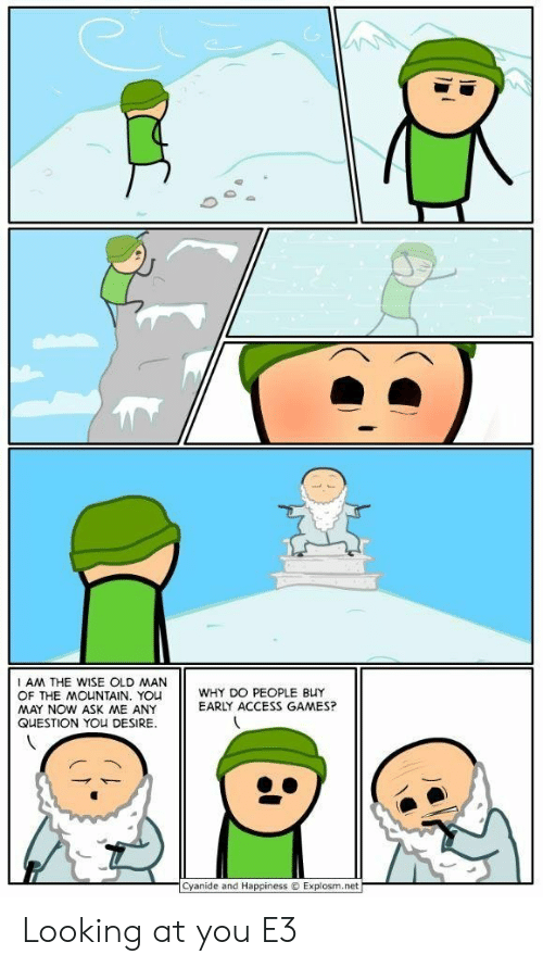 the mountain: AM THE WISE OLD MAN  OF THE MOUNTAIN. YOU  MAY NOW ASK ME ANY  QUESTION YOU DESIRE  WHY DO PEOPLE BUY  EARLY ACCESS GAMES?  Cyanide and Happiness  Explosm.net Looking at you E3