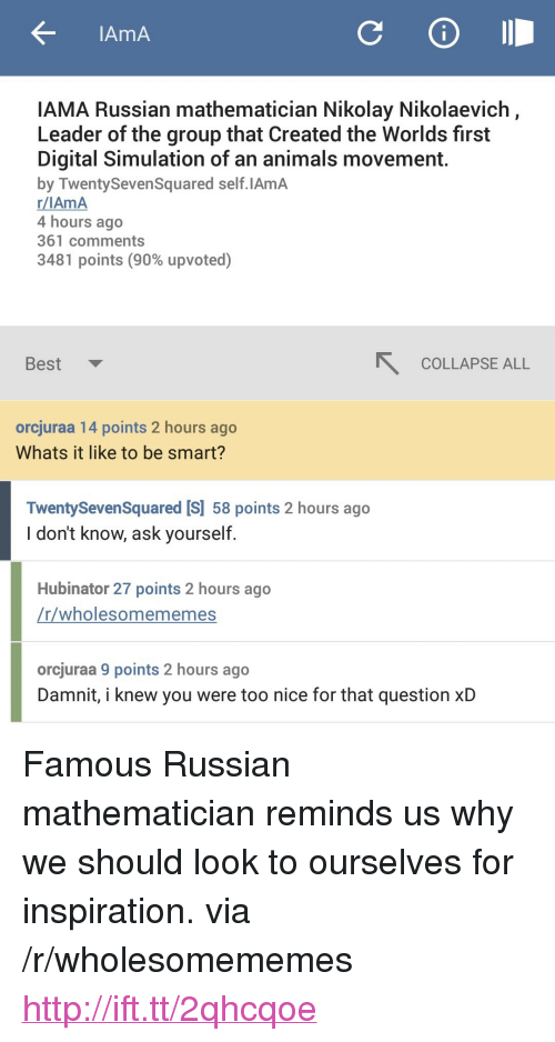 """iama: AmA  IAMA Russian mathematician Nikolay Nikolaevich  Leader of the group that Created the Worlds first  Digital Simulation of an animals movement  by TwentySevenSquared self.IAmA  r/IAmA  4 hours ago  361 comments  3481 points (90% upvoted)  Best  COLLAPSE ALL  orcjuraa 14 points 2 hours ago  Whats it like to be smart?  TwentySevenSquared [S] 58 points 2 hours ago  I don't know, ask yourself  Hubinator 27 points 2 hours ago  r/wholesomememes  orcjuraa 9 points 2 hours ago  Damnit, i knew you were too nice for that question xD <p>Famous Russian mathematician reminds us why we should look to ourselves for inspiration. via /r/wholesomememes <a href=""""http://ift.tt/2qhcqoe"""">http://ift.tt/2qhcqoe</a></p>"""