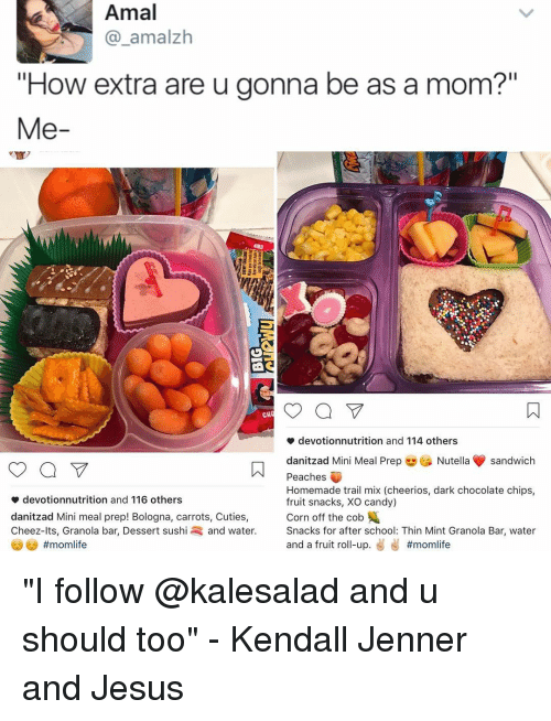 """dark chocolate: Amal  amalzh  """"How extra are u gonna be as a mom?""""  Me  a V  CH  devotionnutrition and 114 others  danitzad Mini Meal Prep  Nutella sandwich  Peaches  Homemade trail mix (cheerios, dark chocolate chips,  devotionnutrition and 116 others  fruit snacks, XO candy)  Corn off the cob  danitzad Mini meal prep! Bologna, carrots, Cuties,  Cheez-lts, Granola bar, Dessert sushi and water  Snacks for after school: Thin Mint Granola Bar, water  and a fruit ro  up  """"I follow @kalesalad and u should too"""" - Kendall Jenner and Jesus"""