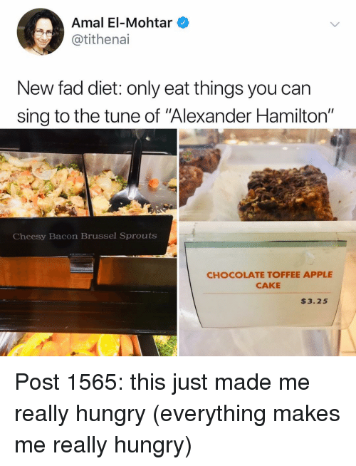 """Apple, Hungry, and Memes: Amal El-Mohtar  @tithenai  New fad diet: only eat things you can  sing to the tune of Alexander Hamilton""""  Cheesy Bacon Brussel Sprouts  CHOCOLATE TOFFEE APPLE  CAKE  $3.25 Post 1565: this just made me really hungry (everything makes me really hungry)"""