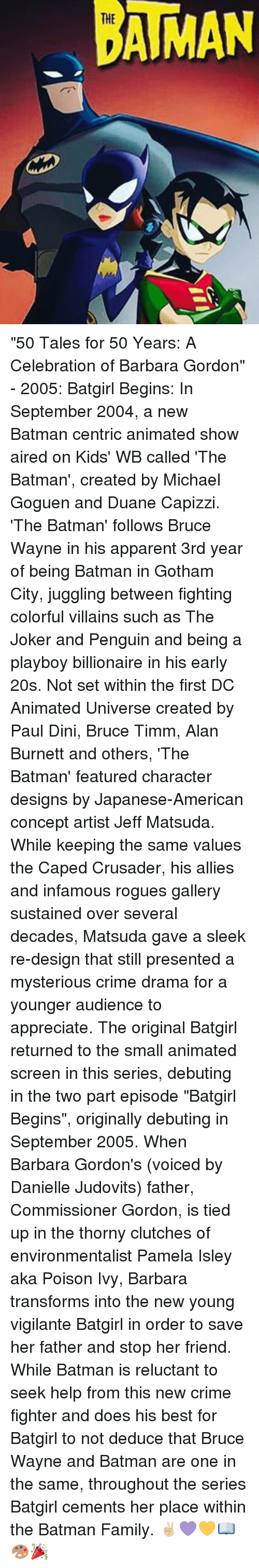 """Poison Ivy: AMAN """"50 Tales for 50 Years: A Celebration of Barbara Gordon"""" - 2005: Batgirl Begins: In September 2004, a new Batman centric animated show aired on Kids' WB called 'The Batman', created by Michael Goguen and Duane Capizzi. 'The Batman' follows Bruce Wayne in his apparent 3rd year of being Batman in Gotham City, juggling between fighting colorful villains such as The Joker and Penguin and being a playboy billionaire in his early 20s. Not set within the first DC Animated Universe created by Paul Dini, Bruce Timm, Alan Burnett and others, 'The Batman' featured character designs by Japanese-American concept artist Jeff Matsuda. While keeping the same values the Caped Crusader, his allies and infamous rogues gallery sustained over several decades, Matsuda gave a sleek re-design that still presented a mysterious crime drama for a younger audience to appreciate. The original Batgirl returned to the small animated screen in this series, debuting in the two part episode """"Batgirl Begins"""", originally debuting in September 2005. When Barbara Gordon's (voiced by Danielle Judovits) father, Commissioner Gordon, is tied up in the thorny clutches of environmentalist Pamela Isley aka Poison Ivy, Barbara transforms into the new young vigilante Batgirl in order to save her father and stop her friend. While Batman is reluctant to seek help from this new crime fighter and does his best for Batgirl to not deduce that Bruce Wayne and Batman are one in the same, throughout the series Batgirl cements her place within the Batman Family. ✌🏼💜💛📖🎨🎉"""