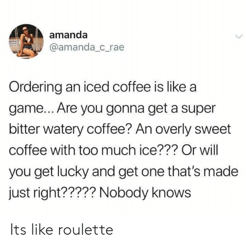 roulette: amanda  @amanda c_rae  Ordering an iced coffee is like a  game... Are you gonna get a super  bitter watery coffee? An overly sweet  coffee with too much ice??? Or will  you get lucky and get one that's made  just right????? Nobody knows Its like roulette