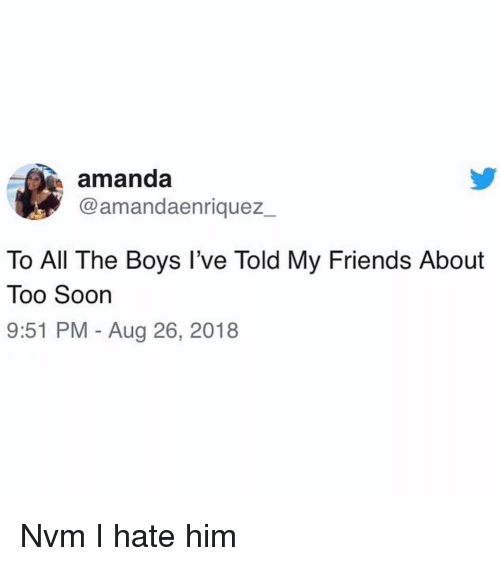 Friends, Soon..., and Girl Memes: amanda  @amandaenriquez_  To All The Boys l've Told My Friends About  Too Soon  9:51 PM - Aug 26, 2018 Nvm I hate him