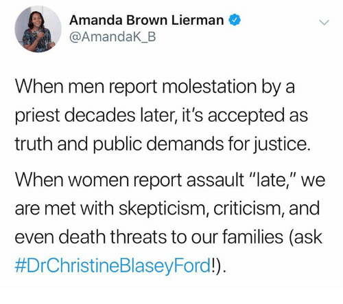 """Memes, Death, and Justice: Amanda Brown Lierman  @AmandaK_B  When men report molestation by a  priest decades later, it's accepted as  truth and public demands for justice.  When women report assault """"late,"""" we  are met with skepticism, criticism, and  even death threats to our families (ask"""