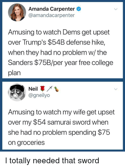 College, Samurai, and Free: Amanda Carpenter  @amandacarpenter  Amusing to watch Dems get upset  over Trump's $54B defense hike,  when they had no problem w/ the  Sanders $75B/per year free college  plan  Neil  @gneilyo  Amusing to watch my wife get upset  over my $54 samurai sword when  she had no problem spending $75  on groceries I totally needed that sword