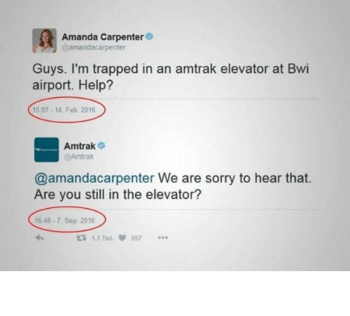 hear that: Amanda Carpenter  amandacarpenter  Guys. I'm trapped in an amtrak elevator at Bwi  airport. Help?  15 07-14. Feb 2016  Amtrak  @Amtrak  @amandacarpenter We are sorry to hear that.  Are you still in the elevator?  16 48-7. Sep 2016  t3 1.1 Tsd  957 The so long hold up.