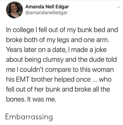 Out Of: Amanda Nell Edgar  @amandanelledgar  In college I fell out of my bunk bed and  broke both of my legs and one arm.  Years later on a date, I made a joke  about being clumsy and the dude told  meI couldn't compare to this woman  his EMT brother helped once ... who  fell out of her bunk and broke all the  bones. It was me. Embarrassing