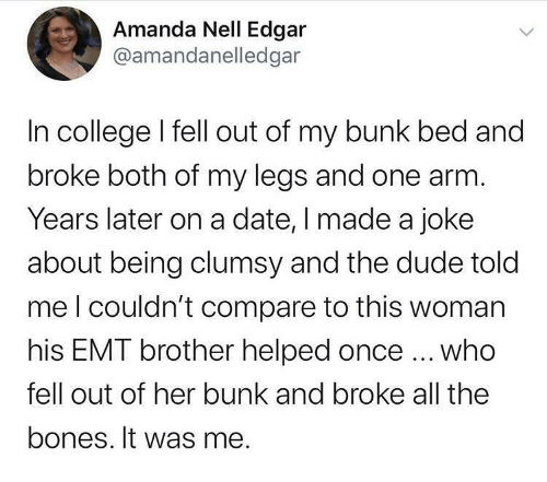 bed: Amanda Nell Edgar  @amandanelledgar  In college I fell out of my bunk bed and  broke both of my legs and one arm.  Years later on a date, I made a joke  about being clumsy and the dude told  meI couldn't compare to this woman  his EMT brother helped once ... who  fell out of her bunk and broke all the  bones. It was me.