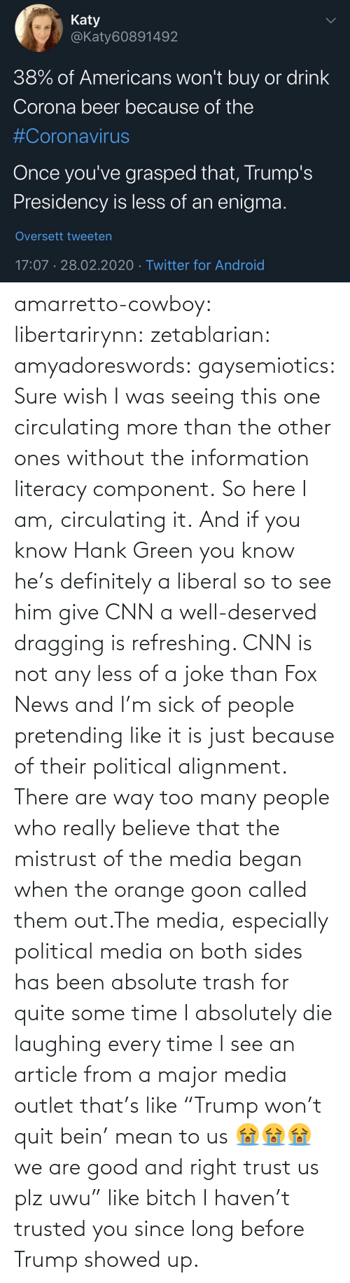 "Trash: amarretto-cowboy:  libertarirynn:  zetablarian:  amyadoreswords:   gaysemiotics:       Sure wish I was seeing this one circulating more than the other ones without the information literacy component. So here I am, circulating it.    And if you know Hank Green you know he's definitely a liberal so to see him give CNN a well-deserved dragging is refreshing. CNN is not any less of a joke than Fox News and I'm sick of people pretending like it is just because of their political alignment.   There are way too many people who really believe that the mistrust of the media began when the orange goon called them out.The media, especially political media on both sides has been absolute trash for quite some time   I absolutely die laughing every time I see an article from a major media outlet that's like ""Trump won't quit bein' mean to us 😭😭😭 we are good and right trust us plz uwu"" like bitch I haven't trusted you since long before Trump showed up."