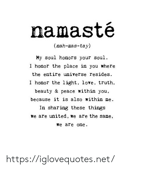 Love, United, and Peace: amaste  (nah-mas-tay)  My soul honors your soul.  I honor the place in you where  the entire universe resides.  I honor the light, love, truth  beauty & peace within you,  because it is also within me  In sharing these things  we are united, Re are the same,  we are one https://iglovequotes.net/