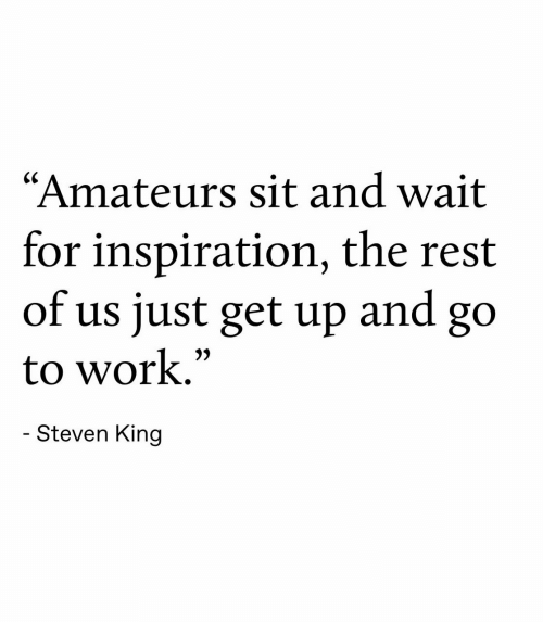 """Work, Inspiration, and Rest: """"Amateurs sit and wait  for inspiration, the rest  of us just get up  and  go  to work.""""  - Steven King"""