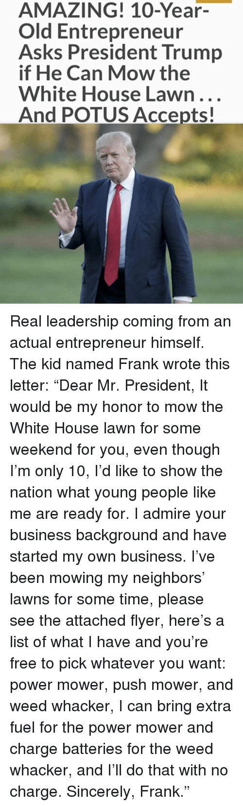 """list ofs: AMAZING! 10-Year-  Old Entrepreneur  Asks President Trump  if He Can Mow the  White House Lawn...  And POTUS Accepts! Real leadership coming from an actual entrepreneur himself. The kid named Frank wrote this letter: """"Dear Mr. President, It would be my honor to mow the White House lawn for some weekend for you, even though I'm only 10, I'd like to show the nation what young people like me are ready for. I admire your business background and have started my own business. I've been mowing my neighbors' lawns for some time, please see the attached flyer, here's a list of what I have and you're free to pick whatever you want: power mower, push mower, and weed whacker, I can bring extra fuel for the power mower and charge batteries for the weed whacker, and I'll do that with no charge. Sincerely, Frank."""""""
