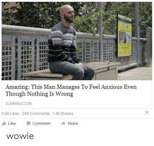 Amazing, Com, and Man: Amazing: This Man Manages To Feel Anxious Even  Though Nothing Is Wrong  CLICKHOLE.COM  5.2k Likes 269 Comments 1.4k Shares  Like  Comment  Share wowie