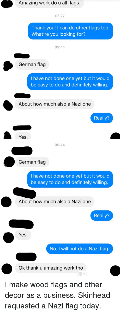 Whatre: Amazing work do u all flags.  05:27  Thank you! I can do other flags too.  What're you looking for?  09:44  German flag  I have not done one yet but it would  be easy to do and definitely willing  About how much also a Nazi one  Really?  Yes   09:44  German flag  I have not done one yet but it would  be easy to do and definitely willing  About how much also a Nazi one  Really?  Yes.  No. I will not do a Nazi flag  Ok thank u amazing work tho I make wood flags and other decor as a business. Skinhead requested a Nazi flag today.