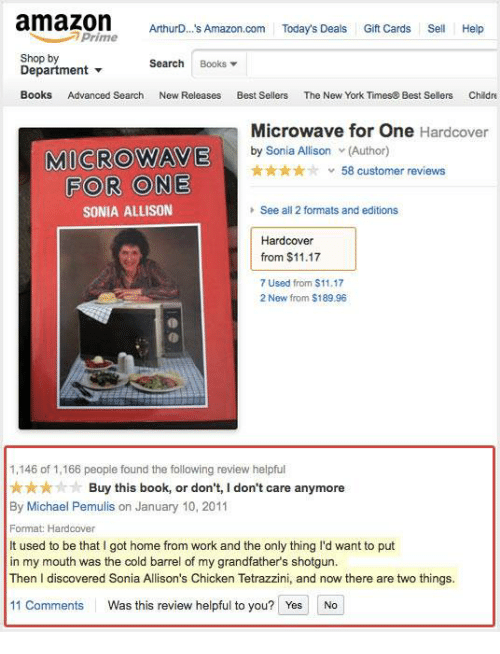 shotgunning: amazomAuO A  amazon Athuro... A/mazon.com Today's Deals Gift Cards Sell  ArthurD... s Amazon.com Today's Deals Gift Cards Sell Help  Prime  Shop by  Department ▼  Books Advanced Search  Search Books▼  New Releases  Best Sellers  The New York Times& Best Sellers  Childre  Microwave for One Hardcover  MICROWAVE  ty Sonia Aardcover  ★★★★☆  v 58 customer reviews  FOR ONE  SONIA ALLISON  See all 2 formats and editions  Hardcover  from $11.17  7 Used from $11.17  2 New from $189.96  1,146 of 1,166 peopie found the following review heipful  ★★★☆· Buy this book, or don't, I don't care anymore  By Michael Pemulis on January 10, 2011  Format Hardcover  It used to be that I got home from work and the only thing I'd want to put  in my mouth was the cold barrel of my grandfather's shotgun.  Then I discovered Sonia Allison's Chicken Tetrazzini, and now there are two things.  11 Comments  Was this review helpful to you?  YesNo