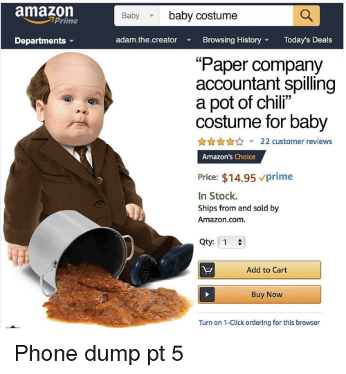 """Amazon, Click, and Phone: amazon  Baby baby costume  Prime  Departments  adam.the.creator Browsing HistoryToday's Deals  """"Paper company  accountant spilling  a pot of chili""""  costume for baby  AnnA22 customer reviews  Amazon's Choice  Price: $14.95 vprime  In Stock.  Ships from and sold by  Amazon.com.  Qty: 1  Add to Cart  Buy Now  Turn on 1-Click ordering for this browser Phone dump pt 5"""