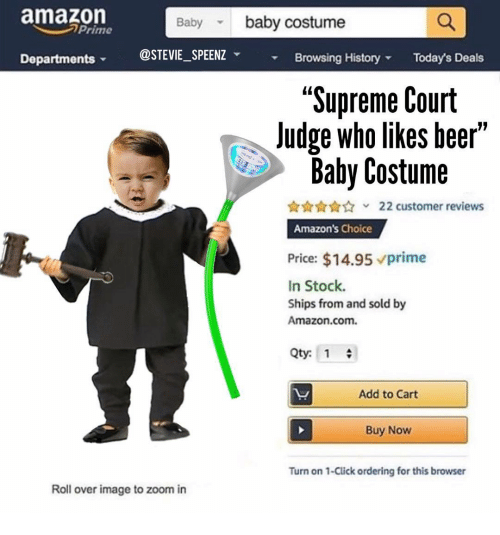 "Amazon, Beer, and Click: amazon  Baby baby costume  Prime  Departments @STEVIE_SPEENZ Browsing History  Today's Deals  ""Supreme Court  Judge who likes beer'  Baby Costume  22 customer reviews  Amazon's Choice  Price: $14.95 vprime  In Stock.  Ships from and sold by  Amazon.com.  Qty: 1  Add to Cart  Buy Now  Turn on 1-Click ordering for this browser  Roll over image to zoom in"