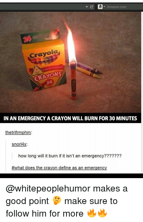 Emergent: Amazon.com  Crayola  CRAYONS  IN AN EMERGENCY A CRAYON WILL BURN FOR 30 MINUTES  thetrifrmphm  snorl4x:  how long will it burn if it isn't an emergency???????  #what does the crayon define as an emergency @whitepeoplehumor makes a good point 🤔 make sure to follow him for more 🔥🔥