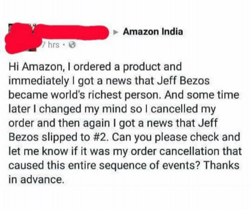Amazon, Jeff Bezos, and News: Amazon India  7 hrs G  Hi Amazon, I ordered a product and  immediately I got a news that Jeff Bezos  became world's richest person. And some time  later I changed my mind so I cancelled my  order and then again I got a news that Jeff  Bezos slipped to #2. Can you please check and  let me know if it was my order cancellation that  caused this entire sequence of events? Thanks  in advance.