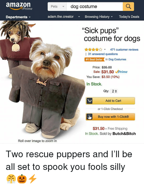 "Amazon, Amazon Prime, and Bitch: amazon  Prime  Pets  dog costume  Departments  adam.the.creator  Browsing HistoryToday's Deals  ""Sick pups""  costume for dogs  31  ALAA471 customer reviews  