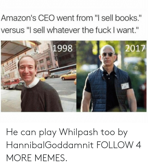 """Books, Dank, and Memes: Amazon's CEO went from """"I sell books.""""  versus """"I sell whatever the fuck I want.""""  1998  2017 He can play Whilpash too by HannibalGoddamnit FOLLOW 4 MORE MEMES."""