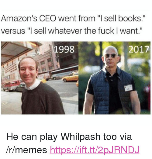 "Books, Memes, and Fuck: Amazon's CEO went from ""l sell books.""  versus ""l sell whatever the fuck I want.""  1998  2017 <p>He can play Whilpash too via /r/memes <a href=""https://ift.tt/2pJRNDJ"">https://ift.tt/2pJRNDJ</a></p>"