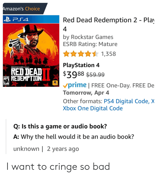 Bad, Facepalm, and PlayStation: Amazon's Choice  Red Dead Redemption 2 - Pla  4  by Rockstar Games  ESRB Rating: Mature  1,358  PlayStation 4  $3988 $59.99  prime FREE One-Day. FREE De  Tomorrow, Apr 4  Other formats: PS4 Digital Code, X  Xbox One Digital Code  ROCKSTAR GAMES PRESENTS  NED DEAD  M REDEMPTION  Q: Is this a game or audio book?  A: Why the hell would it be an audio book?  unknown   2 years ago I want to cringe so bad
