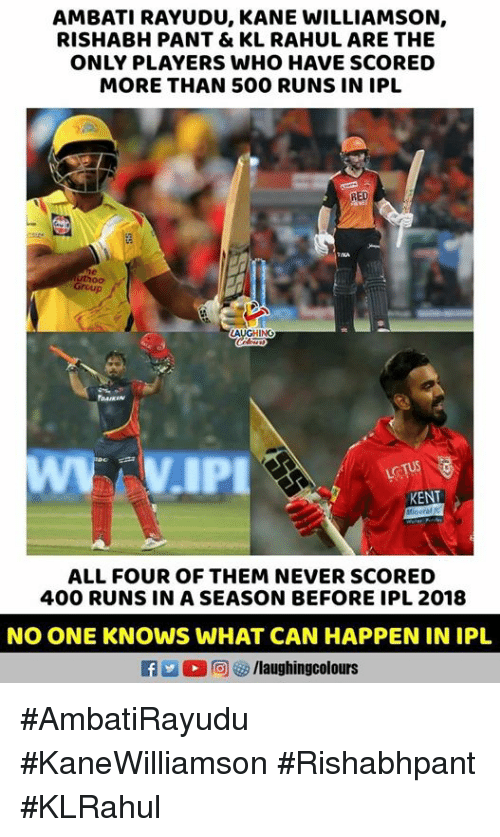 Rishabh Pant: AMBATI RAYUDU, KANE WILLIAMSON,  RISHABH PANT & KL RAHUL ARE THE  ONLY PLAYERS WHO HAVE SCORED  MORE THAN 500 RUNS IN IPL  RED  Group  AUGHING  DAIKIN  KENT  ALL FOUR OF THEM NEVER SCORED  400 RUNS IN A SEASON BEFORE IPL 2018  NO ONE KNOWS WHAT CAN HAPPEN IN IPL  f /laughingcolours #AmbatiRayudu #KaneWilliamson #Rishabhpant #KLRahul