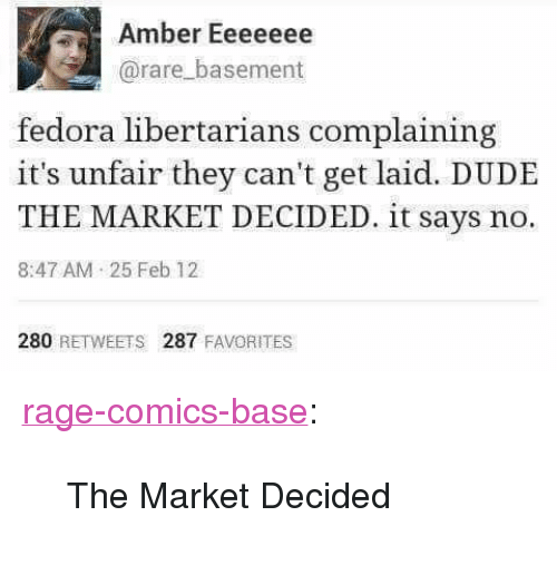 """Rage Comics: Amber Eeeeeee  @rare_basement  fedora libertarians complaining  it's unfair they can't get laid. DUDE  THE MARKET DECIDED. it says no.  8:47 AM 25 Feb 12  280 RETWEETS 287 FAVORITES <p><a href=""""http://ragecomicsbase.com/post/163257283522/the-market-decided"""" class=""""tumblr_blog"""">rage-comics-base</a>:</p>  <blockquote><p>The Market Decided</p></blockquote>"""