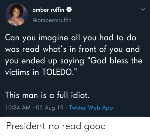 """amber: amber ruffin  @ambermruffin  Can you imagine all you had to do  was read what's in front of you and  you ended up saying """"God bless the  victims in TOLEDO.""""  This man is a full idiot.  10:24 AM 05 Aug 19 Twitter Web App President no read good"""