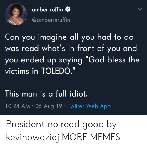 """amber: amber ruffin  @ambermruffin  Can you imagine all you had to do  read what's in front of you and  you ended up saying """"God bless the  was  victims in TOLEDO.""""  This man is a full idiot.  10:24 AM 05 Aug 19 Twitter Web App President no read good by kevinowdziej MORE MEMES"""