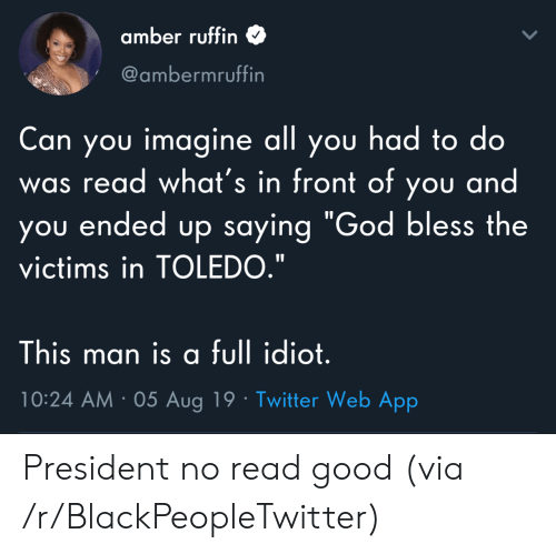 """amber: amber ruffin  @ambermruffin  Can you imagine all you had to do  read what's in front of you and  you ended up saying """"God bless the  was  victims in TOLEDO.""""  This man is a full idiot.  10:24 AM 05 Aug 19 Twitter Web App President no read good (via /r/BlackPeopleTwitter)"""