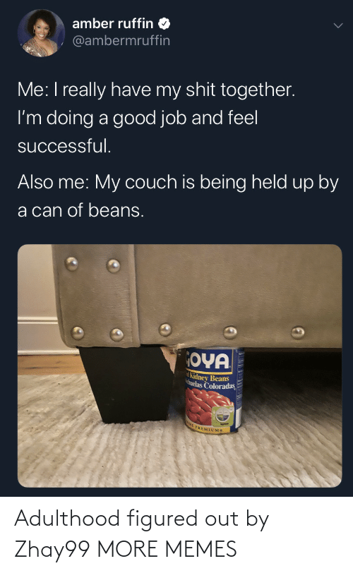feel: amber ruffin  @ambermruffin  Me: I really have my shit together.  I'm doing a good job and feel  successful.  Also me: My couch is being held up by  a can of beans.  OYA  Kidney Beans  huelas Coloradas  E PREMIUMS Adulthood figured out by Zhay99 MORE MEMES