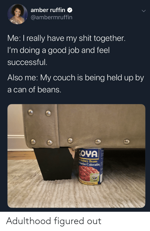 together: amber ruffin  @ambermruffin  Me: I really have my shit together.  I'm doing a good job and feel  successful.  Also me: My couch is being held up by  a can of beans.  OYA  Kidney Beans  huelas Coloradas  E PREMIUMS Adulthood figured out