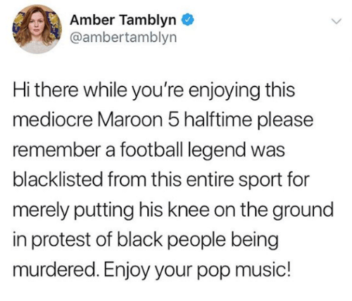 Football, Mediocre, and Music: Amber Tamblyn  @ambertamblyn  Hi there while you're enjoying this  mediocre Maroon 5 halftime please  remember a football legend was  blacklisted from this entire sport for  merely putting his knee on the ground  in protest of black people being  murdered. Enjoy your pop music!
