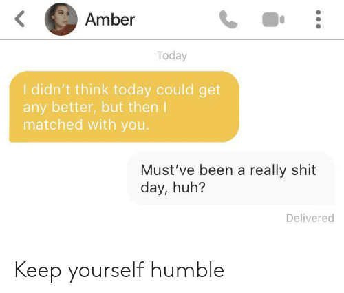 amber: Amber  Today  I didn't think today could get  any better,but then I  matched with you.  Must've been a really shit  day, huh?  Delivered Keep yourself humble