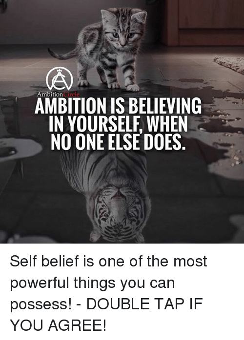 self belief: Ambition  AMBITION IS BELIEVING  IN YOURSELF WHEN  NO ONE ELSE DOES Self belief is one of the most powerful things you can possess! - DOUBLE TAP IF YOU AGREE!