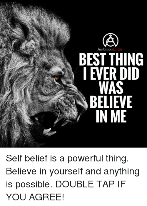 self belief: Ambition  BEST THING  I EVER DID  WAS  BELIEVE  IN ME Self belief is a powerful thing. Believe in yourself and anything is possible. DOUBLE TAP IF YOU AGREE!