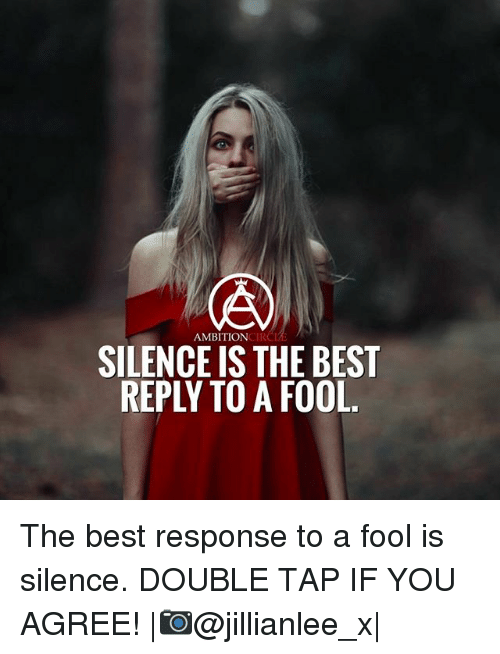 Best Response: AMBITIONCIR  SILENCE IS THE BEST  REPLY TO A FOOL The best response to a fool is silence. DOUBLE TAP IF YOU AGREE! |📷@jillianlee_x|