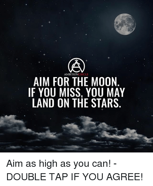 Aimfully: AMBITIONCIRCLE  AIM FOR THE MOON  IF YOU MISS, YOU MAY  LAND ON THE STARS Aim as high as you can! - DOUBLE TAP IF YOU AGREE!