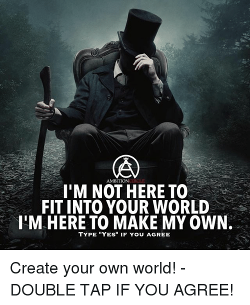 """Memes, World, and 🤖: AMBITIONCIRCLE  I'M NOT HERE TO  FIT INTO YOUR WORLD  I'M HERE TO MAKE MY OWN.  TYPE YES"""" IF YOU AGREE Create your own world! - DOUBLE TAP IF YOU AGREE!"""