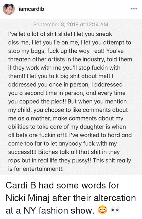 Diss, Fashion, and Life: amcardib  September 8, 2018 at 12:14 AM  I've let a lot of shit slide! I let you sneak  diss me, I let you lie on me, I let you attempt to  stop my bags, fuck up the way eat! You've  threaten other artists in the industry, told them  if they work with me you'll stop fuckin with  them!! I let you talk big shit about me!! I  addressed you once in person, I addressed  you a second time in person, and every time  you copped the plea!! But when you mention  my child, you choose to like comments about  me as a mother, make comments about my  abilities to take care of my daughter is when  all bets are fuckin off!! I've worked to hard and  come too far to let anybody fuck with my  success!!!! Bitches talk all that shit in they  raps but in real life they pussy!! This shit really  is for entertainment!! Cardi B had some words for Nicki Minaj after their altercation at a NY fashion show.  😳 👀