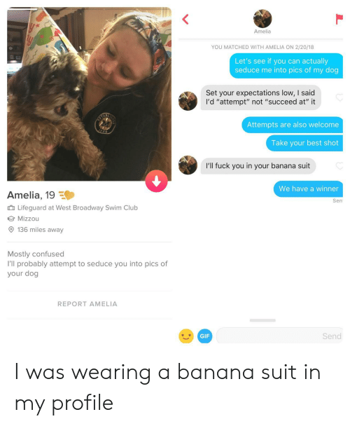 """mizzou: Amelia  YOU MATCHED WITH AMELIA ON 2/20/18  Let's see if you can actually  seduce me into pics of my dog  Set your expectations low, I said  I'd """"attempt"""" not """"succeed at"""" it  Attempts are also welcome  Take your best shot  I'll fuck you in your banana suit  We have a winner  Amelia, 19  Sen  Lifeguard at West Broadway Swim Club  Mizzou  136 miles away  Mostly confused  I'll probably attempt to seduce you into pics of  your dog  REPORT AMELIA  GIF  Send I was wearing a banana suit in my profile"""