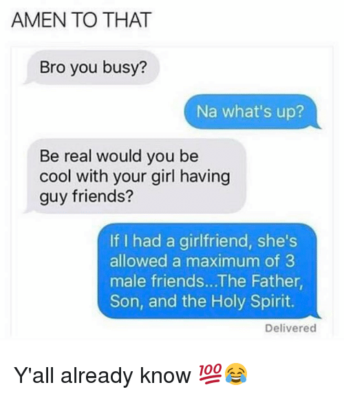Amen To That: AMEN TO THAT  Bro you busy?  Na what's up?  Be real would you be  cool with your girl having  guy friends?  If I had a girlfriend, she's  allowed a maximum of 3  male friends...The Father,  Son, and the Holy Spirit.  Delivered Y'all already know 💯😂