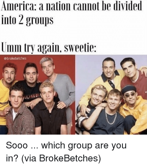 America, Dank, and 🤖: America a nation cannot be divided  into 2 groups  Umm try again, sweetie:  @brokebetches Sooo ... which group are you in?  (via BrokeBetches)