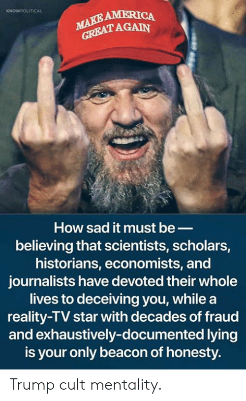 reality tv: AMERICA  AGAIN  How sad it must be_  believing that scientists, scholars,  historians, economists, and  journalists have devoted their whole  lives to deceiving you, while a  reality-TV star with decades of fraud  and exhaustively-documented lying  is your only beacon of honesty. Trump cult mentality.