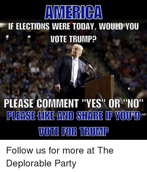 "Vote Trump: AMERICA  EIF ELECTIONS WERE TODAY, WOULD YOU  VOTE TRUMP  PLEASE COMMENT ""YES OR ""NO""  PLEASE LIKE AND SHARE IF YOU O  net  VOTE FOR TRUMP Follow us for more at The Deplorable Party"