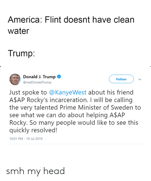 A$AP Rocky, America, and Head: America: Flint doesnt have clean  water  Trump:  Donald J. Trump  Follow  @realDonaldTrump  Just spoke to @KanyeWest about his friend  A$AP Rocky's incarceration. I will be calling  the very talented Prime Minister of Sweden to  see what we can do about helping A$AP  Rocky. So many people would like to see this  quickly resolved!  10:01 PM-19 Jul 2019 smh my head