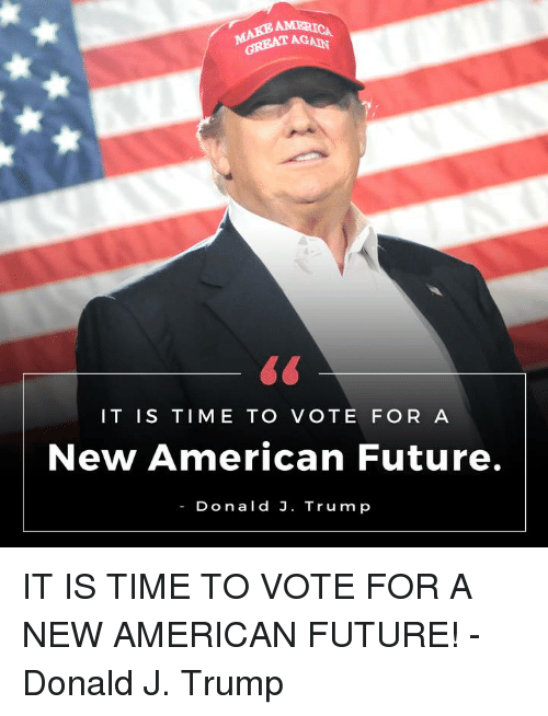 America, Dank, and Future: AMERICA  GREAT AGAD  IT IS TIME TO  VOTE FOR A  New American Future.  Donald J. Trump IT IS TIME TO VOTE FOR A NEW AMERICAN FUTURE! -Donald J. Trump